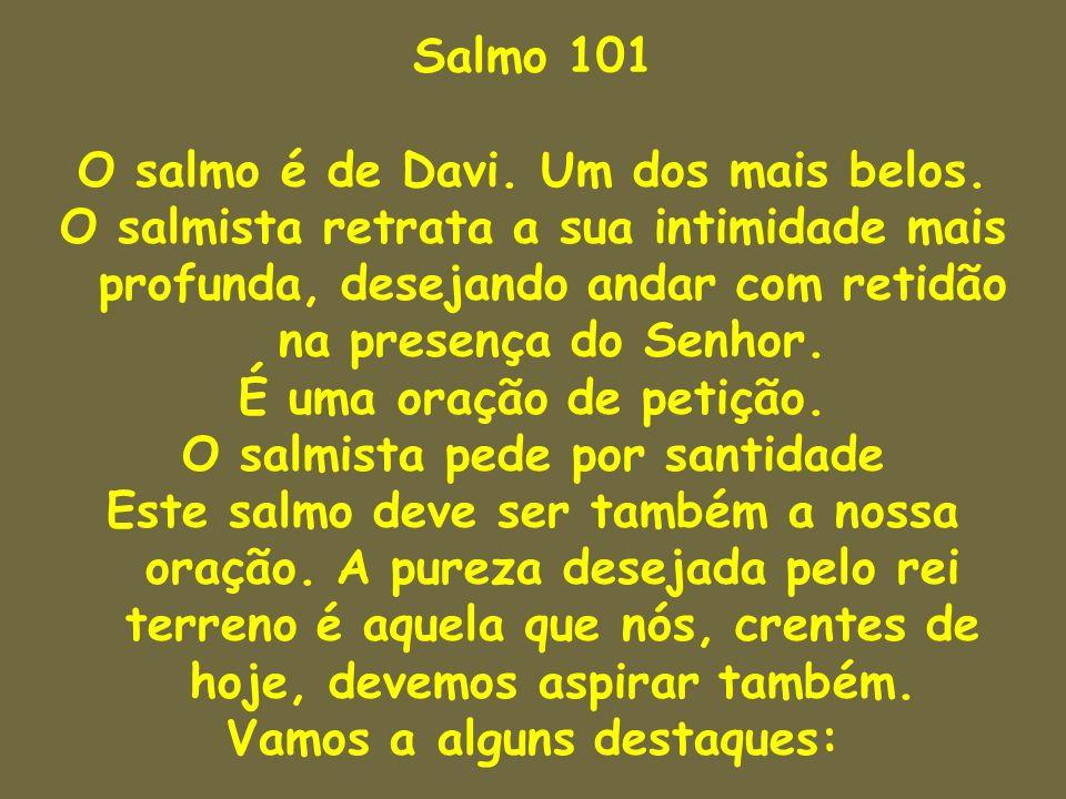 Salmo 101 O salmo é de Davi. Um dos mais belos. O salmista retrata a sua intimidade mais profunda, desejando andar com retidão na presença do Senhor.