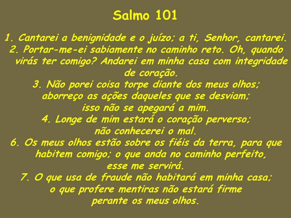 Salmo 101 1. Cantarei a benignidade e o juízo; a ti, Senhor, cantarei. 2. Portar-me-ei sabiamente no caminho reto. Oh, quando virás ter comigo? Andare