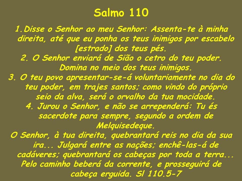 Salmo 110 1.Disse o Senhor ao meu Senhor: Assenta-te à minha direita, até que eu ponha os teus inimigos por escabelo [estrado] dos teus pés. 2. O Senh