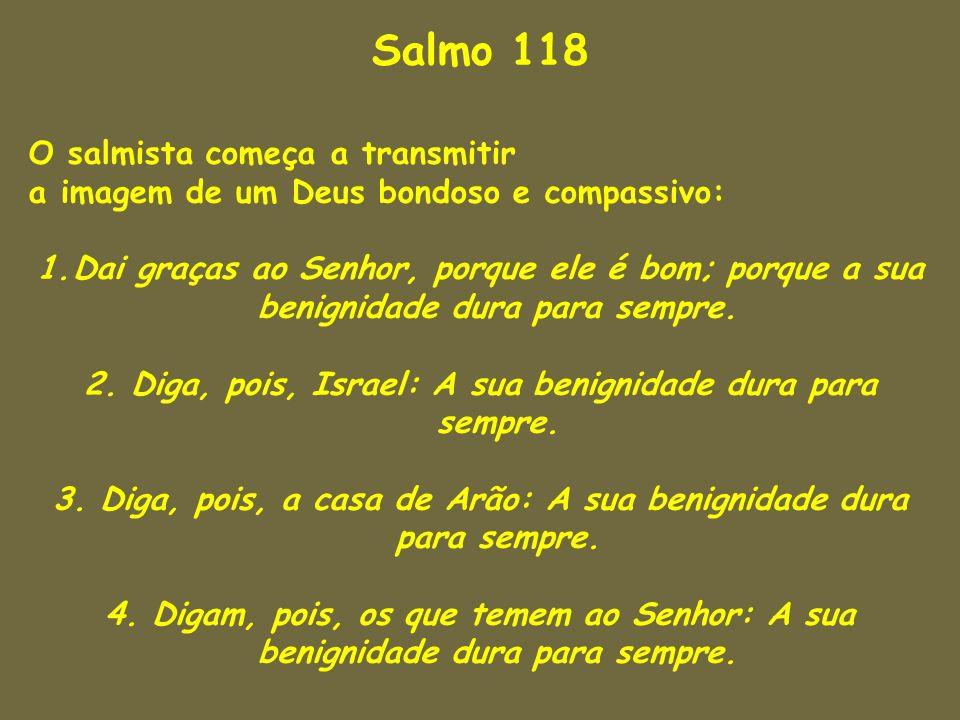 Salmo 118 O salmista começa a transmitir a imagem de um Deus bondoso e compassivo: 1.Dai graças ao Senhor, porque ele é bom; porque a sua benignidade