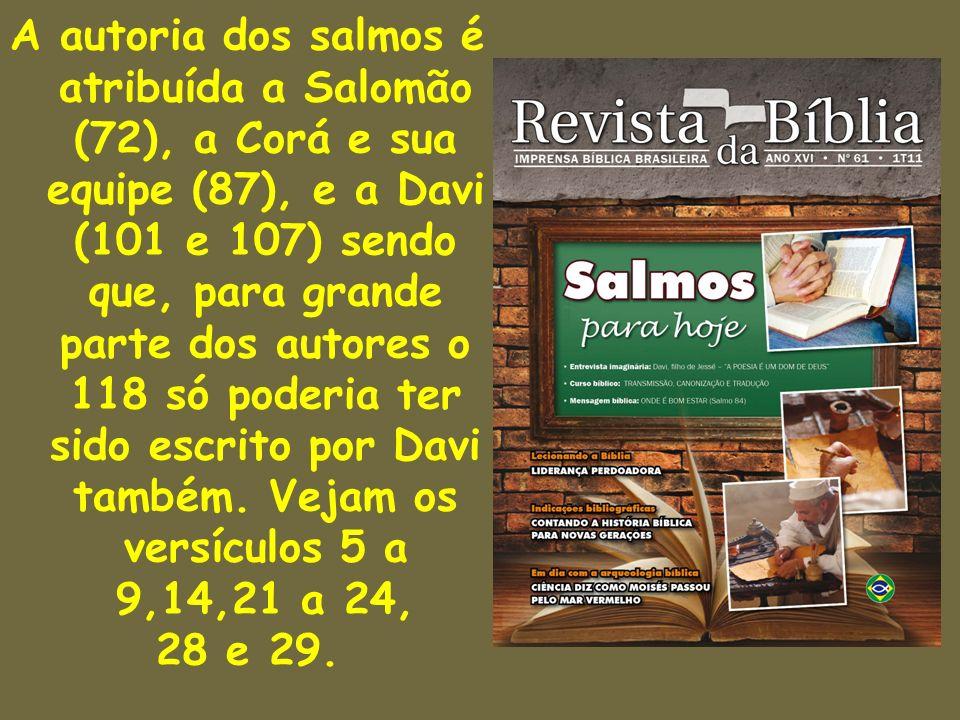 A autoria dos salmos é atribuída a Salomão (72), a Corá e sua equipe (87), e a Davi (101 e 107) sendo que, para grande parte dos autores o 118 só pode