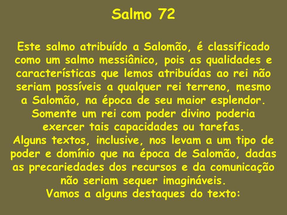Salmo 72 Este salmo atribuído a Salomão, é classificado como um salmo messiânico, pois as qualidades e características que lemos atribuídas ao rei não