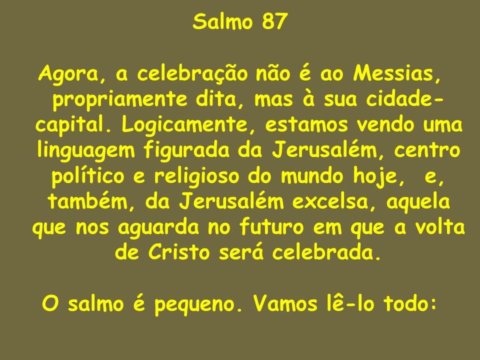 Salmo 87 Agora, a celebração não é ao Messias, propriamente dita, mas à sua cidade- capital. Logicamente, estamos vendo uma linguagem figurada da Jeru