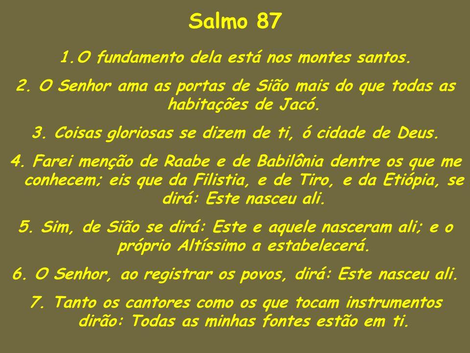 Salmo 87 1.O fundamento dela está nos montes santos. 2. O Senhor ama as portas de Sião mais do que todas as habitações de Jacó. 3. Coisas gloriosas se