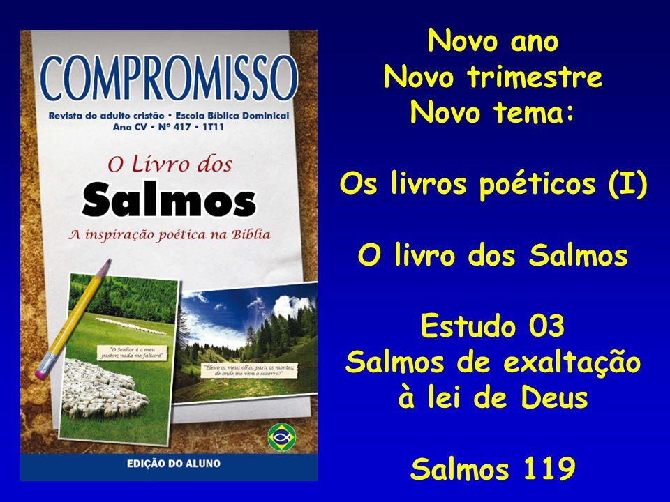 Novo ano Novo trimestre Novo tema: Os livros poéticos (I) O livro dos Salmos Estudo 03 Salmos de exaltação à lei de Deus Salmos 119