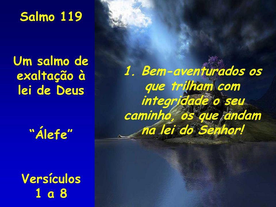 Salmo 119 Um salmo de exaltação à lei de Deus Álefe Versículos 1 a 8 1. Bem-aventurados os que trilham com integridade o seu caminho, os que andam na