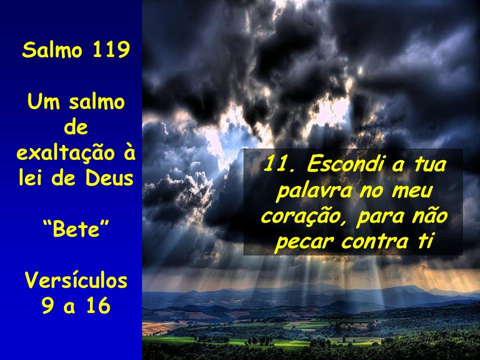 11. Escondi a tua palavra no meu coração, para não pecar contra ti Salmo 119 Um salmo de exaltação à lei de Deus Bete Versículos 9 a 16