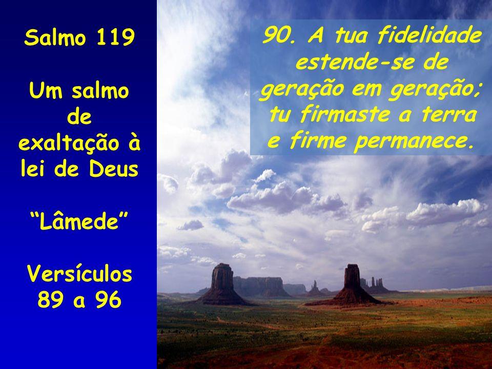 90. A tua fidelidade estende-se de geração em geração; tu firmaste a terra e firme permanece. Salmo 119 Um salmo de exaltação à lei de Deus Lâmede Ver