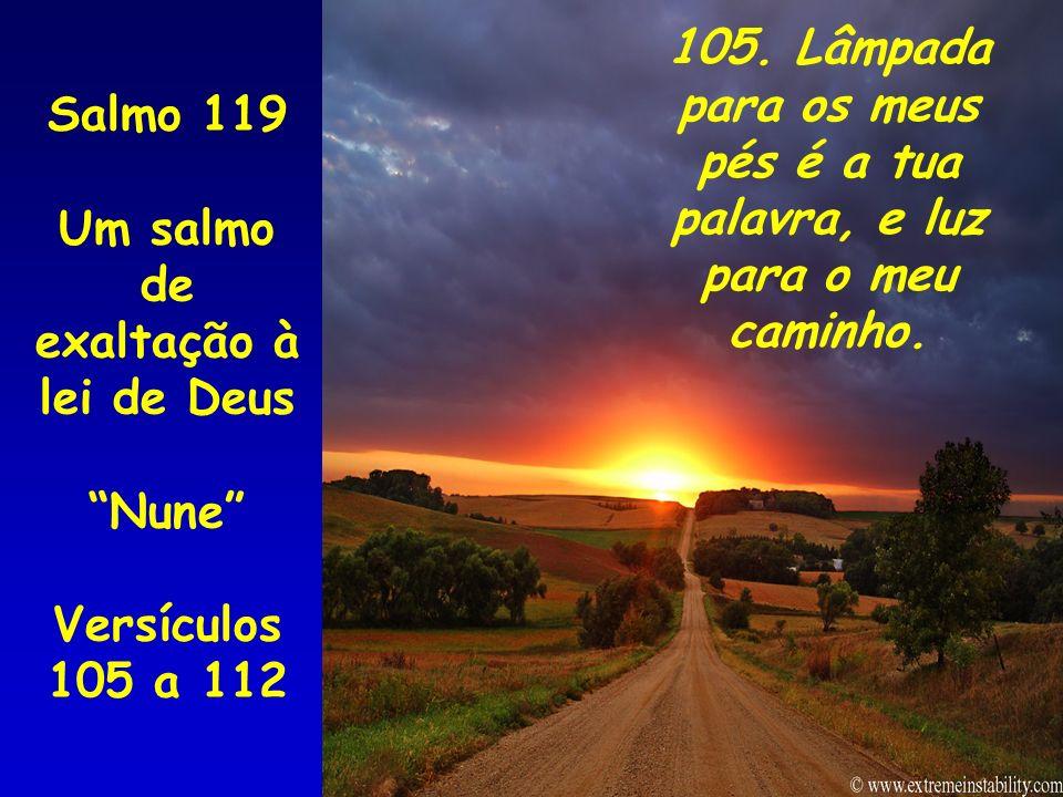 Salmo 119 Um salmo de exaltação à lei de Deus Nune Versículos 105 a 112 105. Lâmpada para os meus pés é a tua palavra, e luz para o meu caminho.