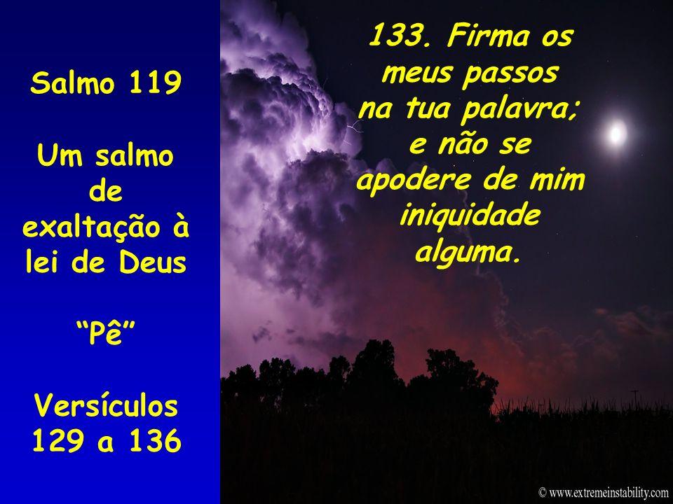 Salmo 119 Um salmo de exaltação à lei de Deus Pê Versículos 129 a 136 133. Firma os meus passos na tua palavra; e não se apodere de mim iniquidade alg