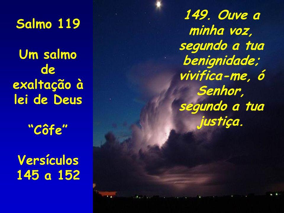 Salmo 119 Um salmo de exaltação à lei de Deus Côfe Versículos 145 a 152 149. Ouve a minha voz, segundo a tua benignidade; vivifica-me, ó Senhor, segun