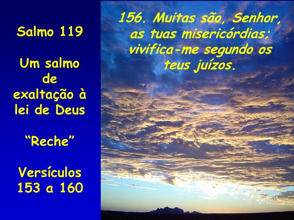 Salmo 119 Um salmo de exaltação à lei de Deus Reche Versículos 153 a 160 156. Muitas são, Senhor, as tuas misericórdias; vivifica-me segundo os teus j