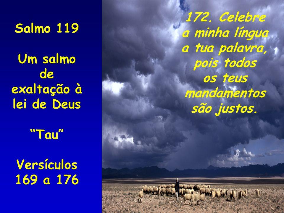 Salmo 119 Um salmo de exaltação à lei de Deus Tau Versículos 169 a 176 172. Celebre a minha língua a tua palavra, pois todos os teus mandamentos são j