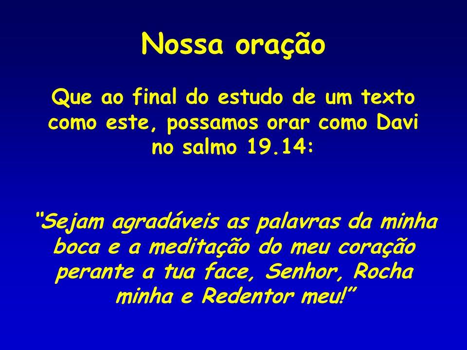Nossa oração Que ao final do estudo de um texto como este, possamos orar como Davi no salmo 19.14: Sejam agradáveis as palavras da minha boca e a medi