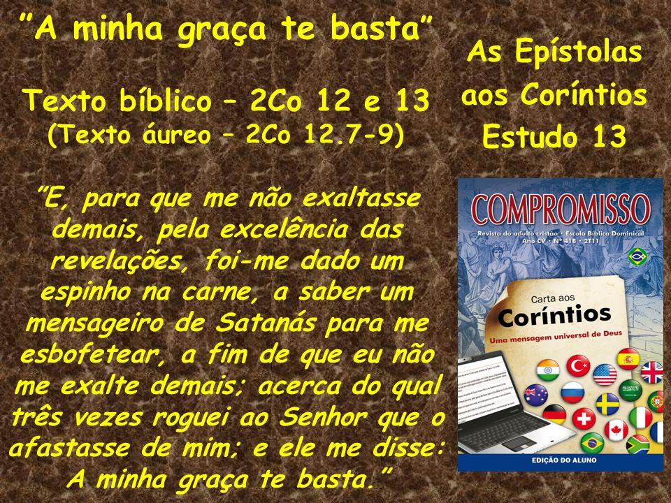 As Epístolas aos Coríntios Estudo 13 A minha graça te basta Texto bíblico – 2Co 12 e 13 (Texto áureo – 2Co 12.7-9) E, para que me não exaltasse demais