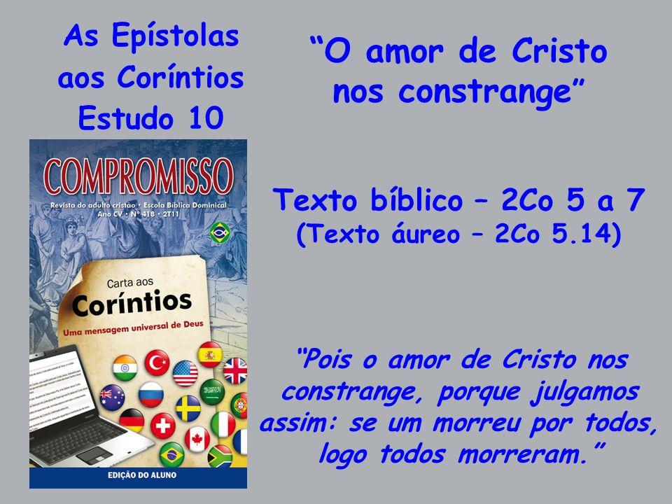 As Epístolas aos Coríntios Estudo 10 O amor de Cristo nos constrange Texto bíblico – 2Co 5 a 7 (Texto áureo – 2Co 5.14) Pois o amor de Cristo nos cons