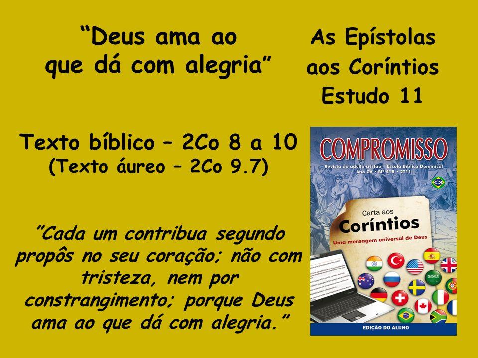As Epístolas aos Coríntios Estudo 11 Deus ama ao que dá com alegria Texto bíblico – 2Co 8 a 10 (Texto áureo – 2Co 9.7) Cada um contribua segundo propô