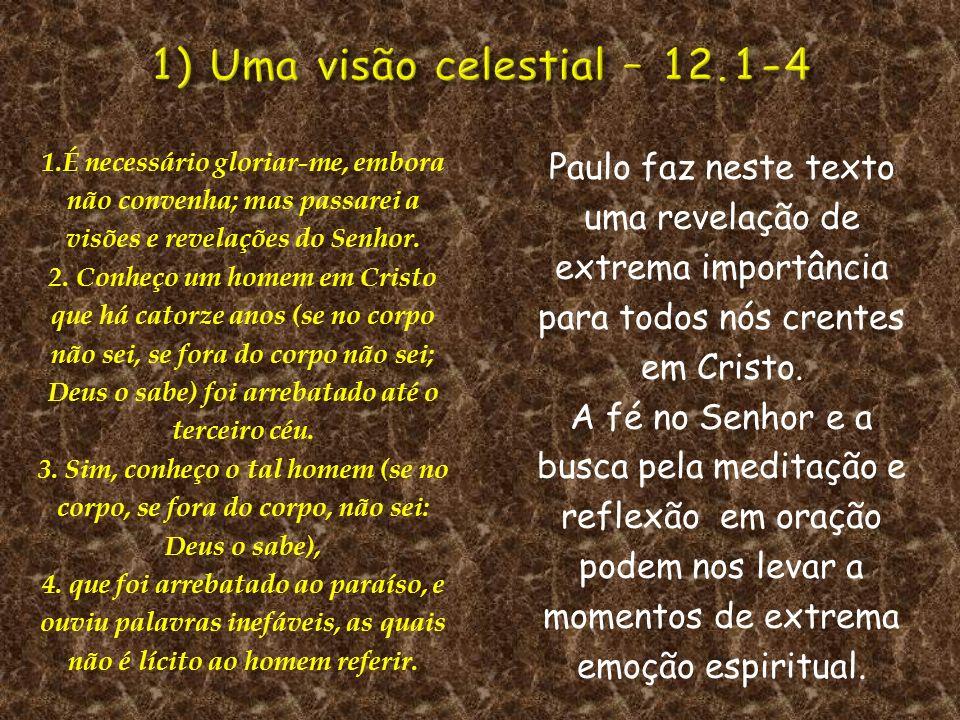 1.É necessário gloriar-me, embora não convenha; mas passarei a visões e revelações do Senhor. 2. Conheço um homem em Cristo que há catorze anos (se no
