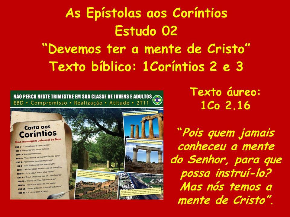 As Epístolas aos Coríntios Estudo 02 Devemos ter a mente de Cristo Texto bíblico: 1Coríntios 2 e 3 Texto áureo: 1Co 2.16 Pois quem jamais conheceu a m