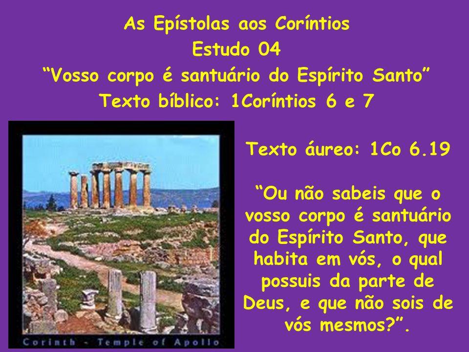 As Epístolas aos Coríntios Estudo 04 Vosso corpo é santuário do Espírito Santo Texto bíblico: 1Coríntios 6 e 7 Texto áureo: 1Co 6.19 Ou não sabeis que