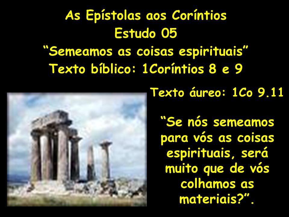 As Epístolas aos Coríntios Estudo 05 Semeamos as coisas espirituais Texto bíblico: 1Coríntios 8 e 9 Texto áureo: 1Co 9.11 Se nós semeamos para vós as