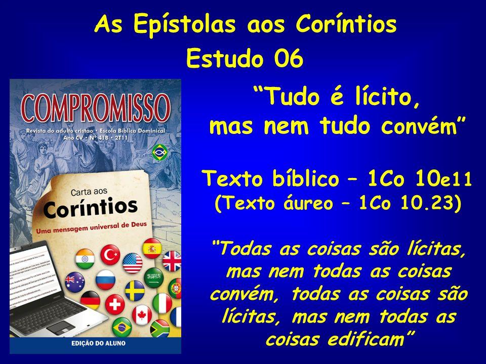 As Epístolas aos Coríntios Estudo 06 Tudo é lícito, mas nem tudo c onvém Texto bíblico – 1Co 10 e11 (Texto áureo – 1Co 10.23) Todas as coisas são líci