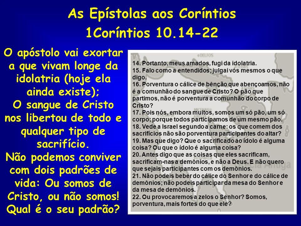 As Epístolas aos Coríntios 1Coríntios 10.14-22 O apóstolo vai exortar a que vivam longe da idolatria (hoje ela ainda existe); O sangue de Cristo nos l