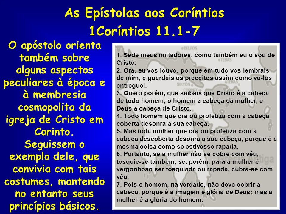 As Epístolas aos Coríntios 1Coríntios 11.1-7 O apóstolo orienta também sobre alguns aspectos peculiares à época e à membresia cosmopolita da igreja de