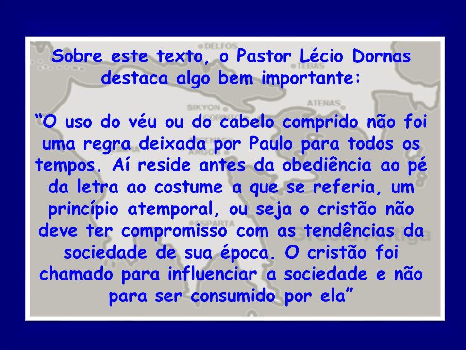 Sobre este texto, o Pastor Lécio Dornas destaca algo bem importante: O uso do véu ou do cabelo comprido não foi uma regra deixada por Paulo para todos