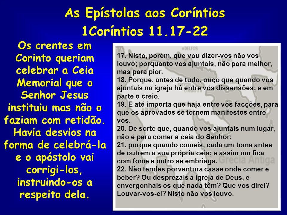 As Epístolas aos Coríntios 1Coríntios 11.17-22 Os crentes em Corinto queriam celebrar a Ceia Memorial que o Senhor Jesus instituiu mas não o faziam co