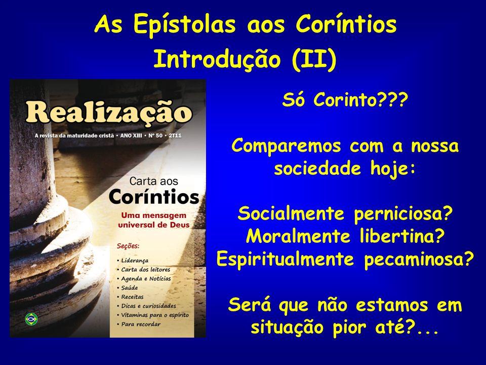 As Epístolas aos Coríntios Introdução (II) Só Corinto??? Comparemos com a nossa sociedade hoje: Socialmente perniciosa? Moralmente libertina? Espiritu