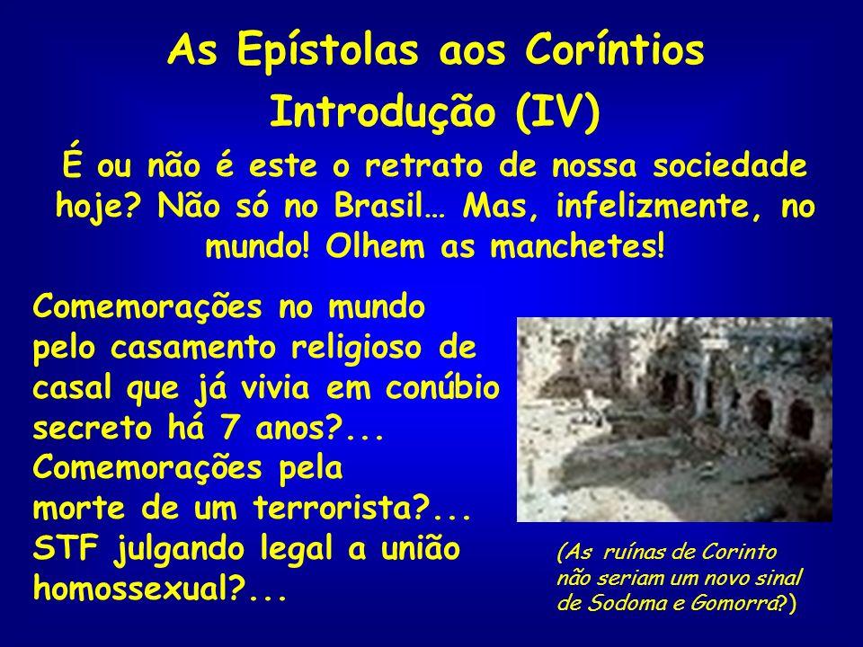 As Epístolas aos Coríntios Introdução (IV) É ou não é este o retrato de nossa sociedade hoje? Não só no Brasil… Mas, infelizmente, no mundo! Olhem as
