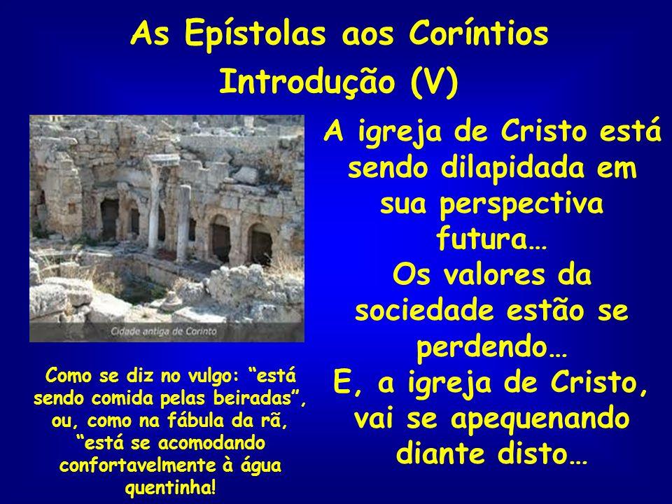 As Epístolas aos Coríntios Introdução (V) A igreja de Cristo está sendo dilapidada em sua perspectiva futura… Os valores da sociedade estão se perdend
