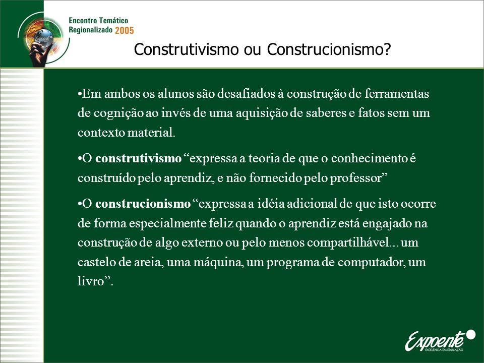 Construtivismo ou Construcionismo? Em ambos os alunos são desafiados à construção de ferramentas de cognição ao invés de uma aquisição de saberes e fa