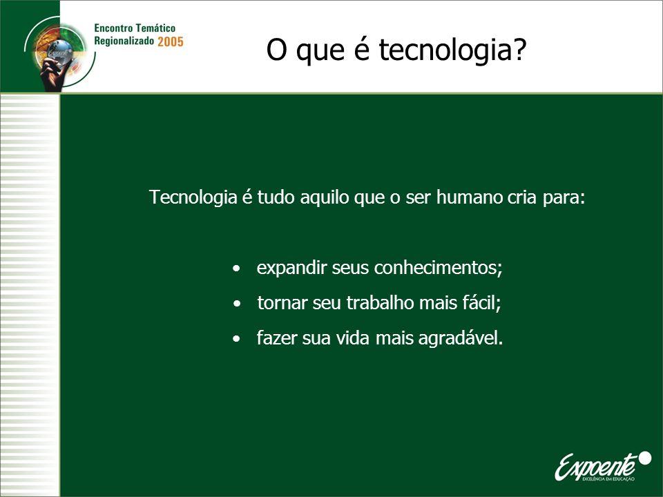 Tecnologia é tudo aquilo que o ser humano cria para: expandir seus conhecimentos; tornar seu trabalho mais fácil; fazer sua vida mais agradável. O que