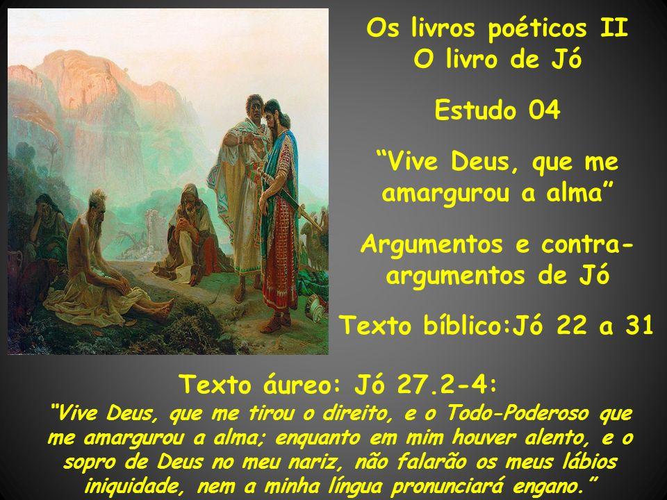 Os livros poéticos II O livro de Jó Estudo 04 Vive Deus, que me amargurou a alma Argumentos e contra- argumentos de Jó Texto bíblico:Jó 22 a 31 Texto