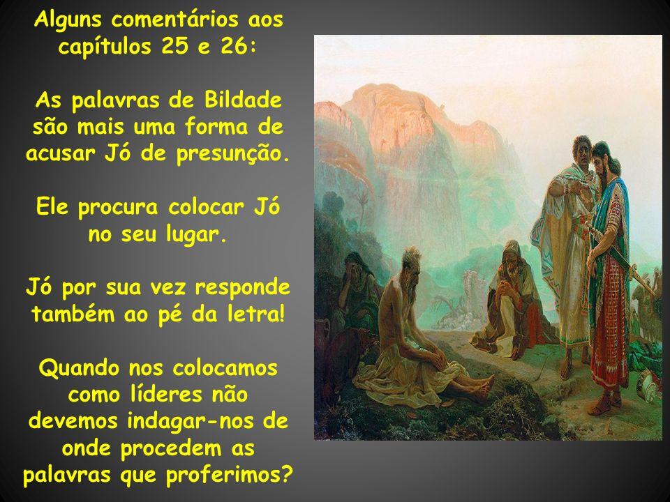 Alguns comentários aos capítulos 25 e 26: As palavras de Bildade são mais uma forma de acusar Jó de presunção. Ele procura colocar Jó no seu lugar. Jó