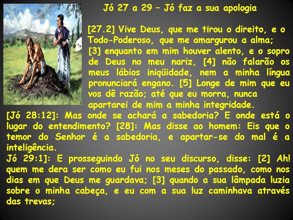 Jó 27 a 29 – Jó faz a sua apologia [27.2] Vive Deus, que me tirou o direito, e o Todo-Poderoso, que me amargurou a alma; [3] enquanto em mim houver al