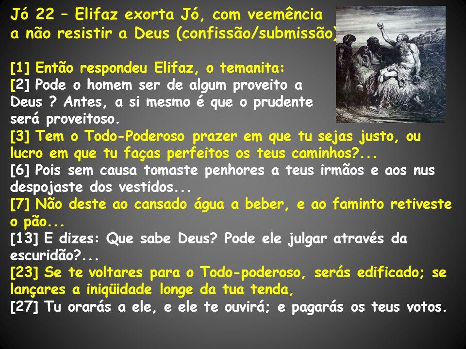 Jó 22 – Elifaz exorta Jó, com veemência a não resistir a Deus (confissão/submissão) [1] Então respondeu Elifaz, o temanita: [2] Pode o homem ser de al