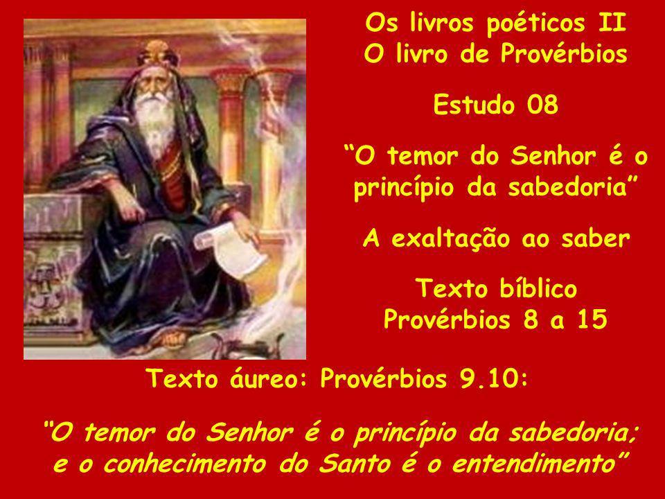 Os livros poéticos II O livro de Provérbios Estudo 08 O temor do Senhor é o princípio da sabedoria A exaltação ao saber Texto bíblico Provérbios 8 a 1