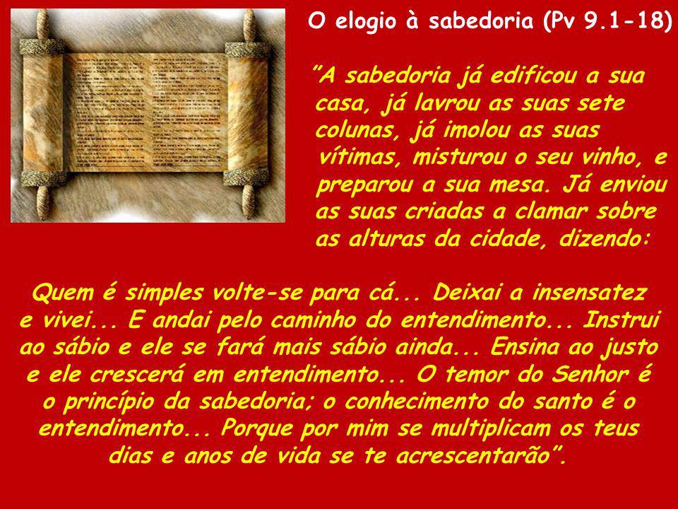 O elogio à sabedoria (Pv 9.1-18) A sabedoria já edificou a sua casa, já lavrou as suas sete colunas, já imolou as suas vítimas, misturou o seu vinho,