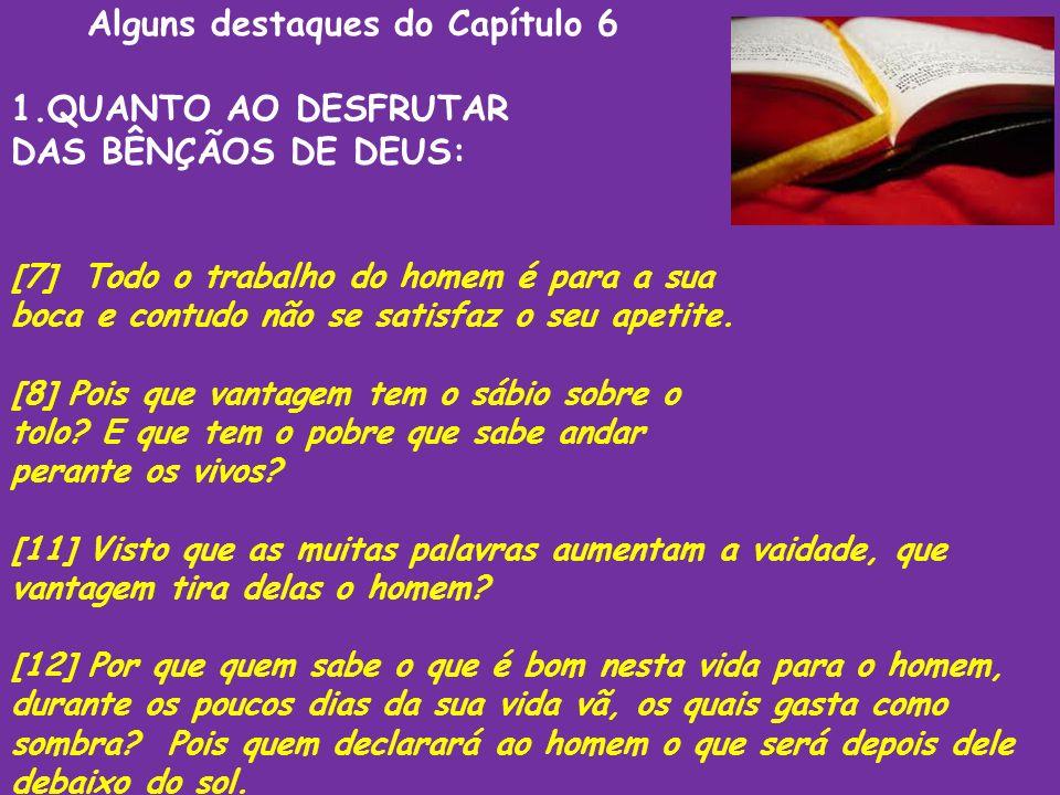Alguns destaques do Capítulo 6 1.QUANTO AO DESFRUTAR DAS BÊNÇÃOS DE DEUS: [7] Todo o trabalho do homem é para a sua boca e contudo não se satisfaz o s