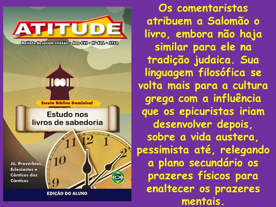 Os comentaristas atribuem a Salomão o livro, embora não haja similar para ele na tradição judaica. Sua linguagem filosófica se volta mais para a cultu