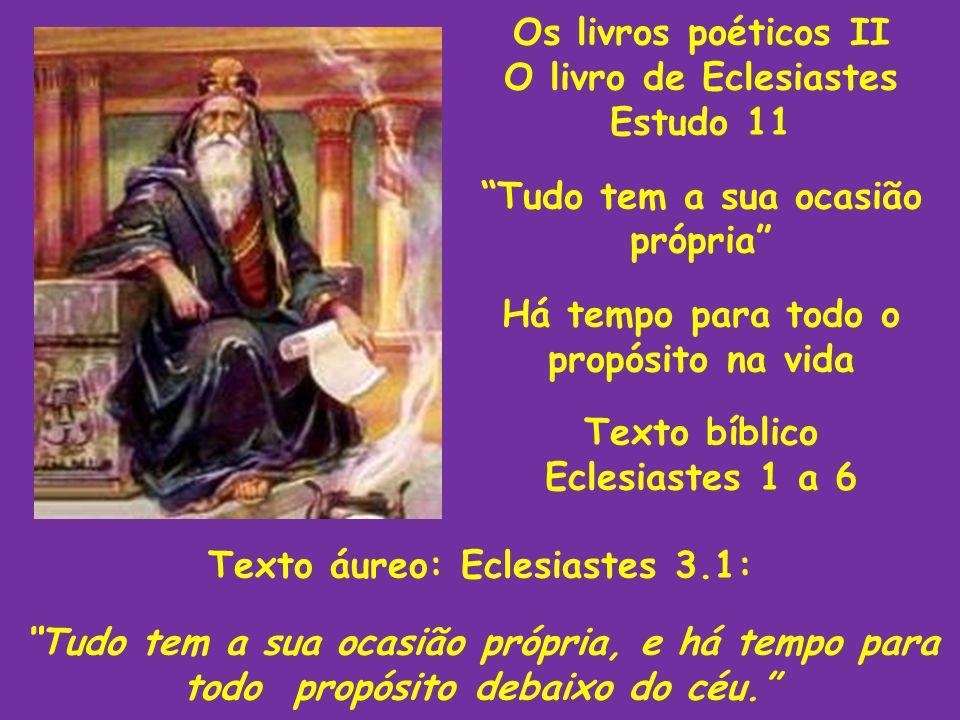 Os livros poéticos II O livro de Eclesiastes Estudo 11 Tudo tem a sua ocasião própria Há tempo para todo o propósito na vida Texto bíblico Eclesiastes