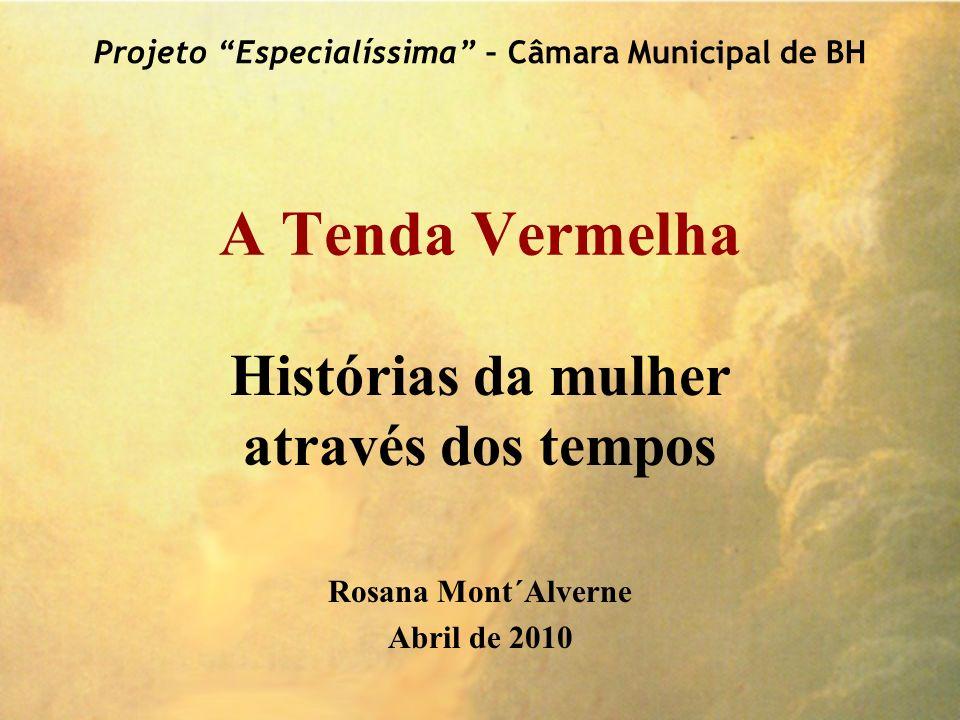 A Tenda Vermelha Histórias da mulher através dos tempos Rosana Mont´Alverne Abril de 2010 Projeto Especialíssima – Câmara Municipal de BH