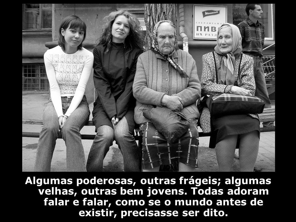 Algumas poderosas, outras frágeis; algumas velhas, outras bem jovens. Todas adoram falar e falar, como se o mundo antes de existir, precisasse ser dit