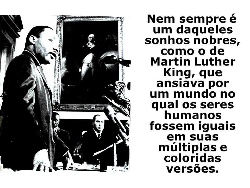 Nem sempre é um daqueles sonhos nobres, como o de Martin Luther King, que ansiava por um mundo no qual os seres humanos fossem iguais em suas múltipla