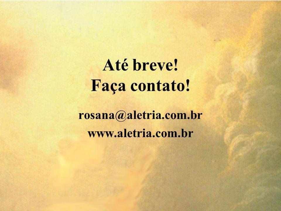 Até breve! Faça contato! rosana@aletria.com.br www.aletria.com.br