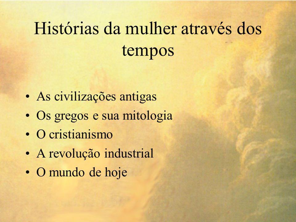 Histórias da mulher através dos tempos As civilizações antigas Os gregos e sua mitologia O cristianismo A revolução industrial O mundo de hoje
