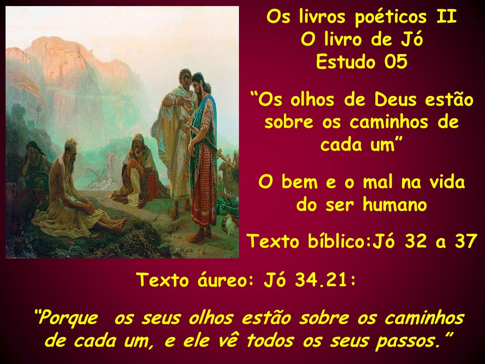 Os livros poéticos II O livro de Jó Estudo 05 Os olhos de Deus estão sobre os caminhos de cada um O bem e o mal na vida do ser humano Texto bíblico:Jó